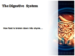 The Digestive System How food is broken down into
