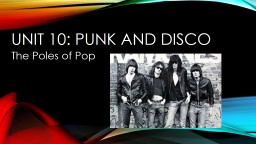 Unit 10: Punk and Disco The Poles of Pop