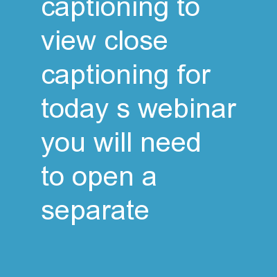 Closed Captioning To view close captioning for today's webinar, you will need to open a separate