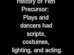 History of Film Precursor:  Plays and dancers had scripts, costumes, lighting, and acting.