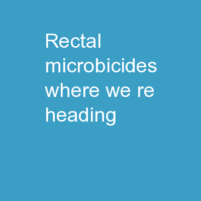 Rectal Microbicides: Where We're Heading