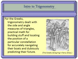Intro to Trigonometry For the Greeks, trigonometry dealt with the side and angle measures of triang