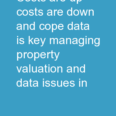 Costs are Up, Costs are Down, and COPE Data is Key, Managing Property Valuation and Data Issues in