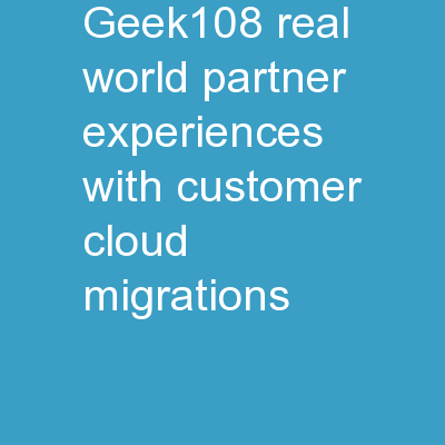 Geek108:  Real-world partner experiences with customer cloud migrations