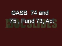 GASB  74 and  75 , Fund 73, Act