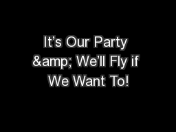 It�s Our Party & We�ll Fly if We Want To!