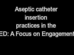 Aseptic catheter insertion practices in the ED: A Focus on Engagement