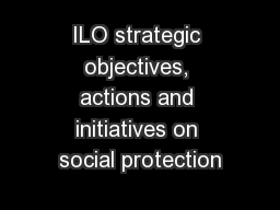 ILO strategic objectives, actions and initiatives on social protection PowerPoint PPT Presentation