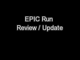 EPIC Run Review / Update