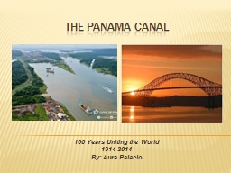 THE PANAMA CANAL 100 Years Uniting the World