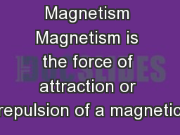 Magnetism Magnetism is the force of attraction or repulsion of a magnetic