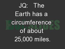 JQ:   The Earth has a circumference of about 25,000 miles.