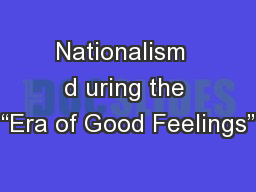"Nationalism  d uring the ""Era of Good Feelings"" PowerPoint Presentation, PPT - DocSlides"