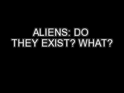 ALIENS: DO THEY EXIST? WHAT?