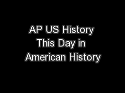AP US History This Day in American History PowerPoint Presentation, PPT - DocSlides