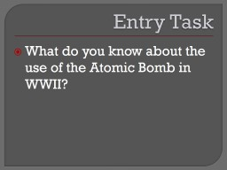 Entry Task What do you know about the use of the Atomic Bomb in WWII?