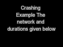 Crashing Example The network and durations given below