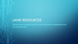 LAND RESOURCES Practice the following multiple choice questions in preparation for the upcoming tes