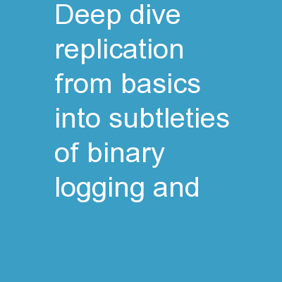 Deep Dive: Replication      From basics into  subtleties of binary logging and