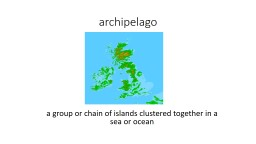 archipelago a group or chain of islands clustered together in a sea or ocean