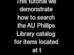This tutorial will demonstrate how to search the AU Phillips Library catalog for items located at t
