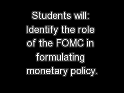 Students will: Identify the role of the FOMC in formulating monetary policy.