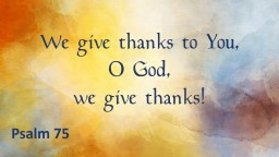 We give thanks to You, O God,