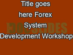 Title goes here Forex System Development Workshop