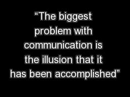 """""""The biggest problem with communication is the illusion that it has been accomplished"""""""