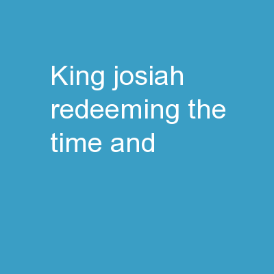 King Josiah Redeeming the time and
