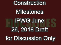 Construction Milestones IPWG June 26, 2018 Draft for Discussion Only