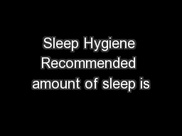 Sleep Hygiene Recommended amount of sleep is PowerPoint PPT Presentation