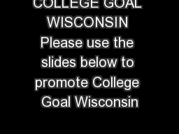 COLLEGE GOAL WISCONSIN Please use the slides below to promote College Goal Wisconsin