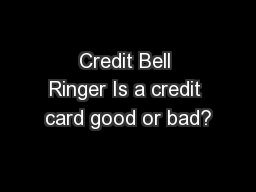 Credit Bell Ringer Is a credit card good or bad? PowerPoint PPT Presentation