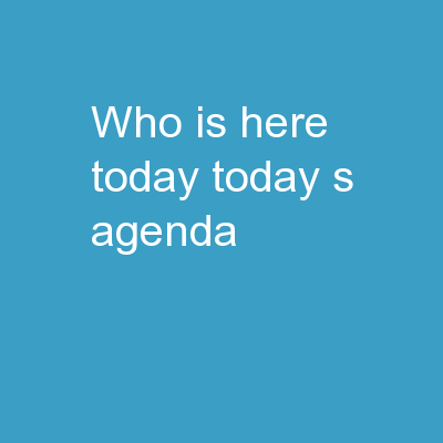 Who is here today? Today's Agenda: