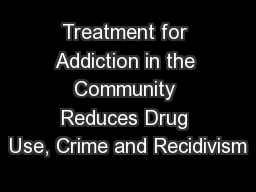 Treatment for Addiction in the Community Reduces Drug Use, Crime and Recidivism