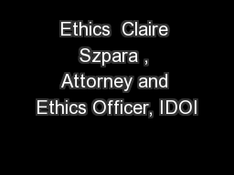 Ethics  Claire Szpara , Attorney and Ethics Officer, IDOI