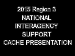 2015 Region 3 NATIONAL INTERAGENCY SUPPORT CACHE PRESENTATION