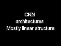 CNN architectures Mostly linear structure