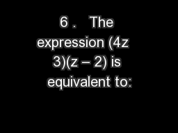 6 .   The expression (4z   3)(z – 2) is equivalent to: