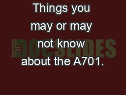 Things you may or may not know about the A701.