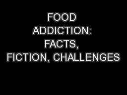 FOOD ADDICTION: FACTS, FICTION, CHALLENGES