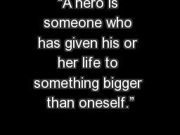 """A hero is someone who has given his or her life to something bigger than oneself."""