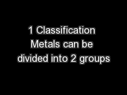 1 Classification Metals can be divided into 2 groups