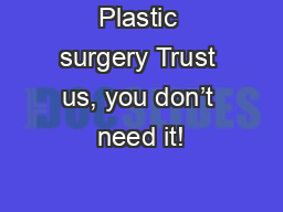 Plastic surgery Trust us, you don�t need it!