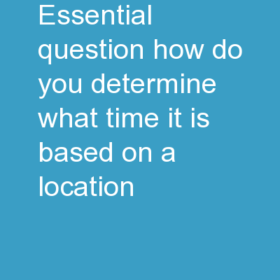 Essential Question How do you determine what time it is based on a location?