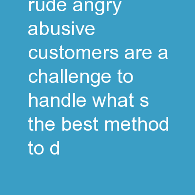 Raging Bull Rude, angry, abusive customers are a challenge to handle. What's the best method to d