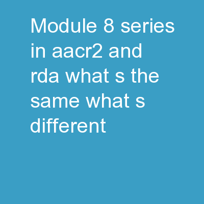 Module 8: Series in AACR2 and RDA: What's the Same? What's Different?