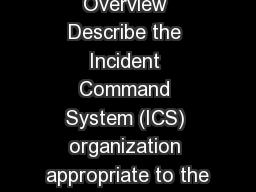 Unit 1: Course Overview Describe the Incident Command System (ICS) organization appropriate to the