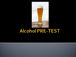 Alcohol PRE-TEST TRUE or FALSE